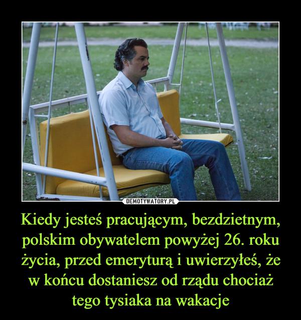 Kiedy jesteś pracującym, bezdzietnym, polskim obywatelem powyżej 26. roku życia, przed emeryturą i uwierzyłeś, że w końcu dostaniesz od rządu chociaż tego tysiaka na wakacje –
