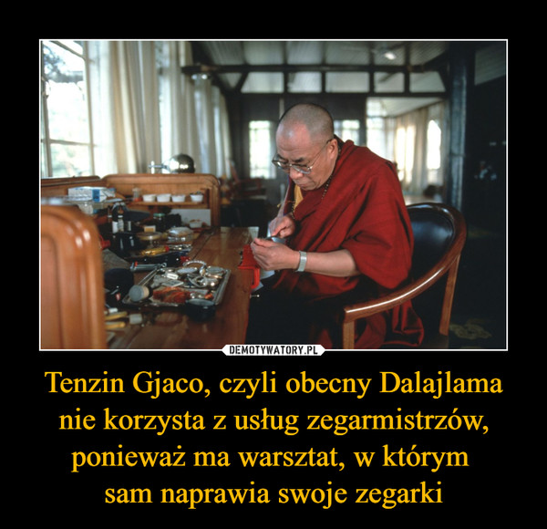 Tenzin Gjaco, czyli obecny Dalajlama nie korzysta z usług zegarmistrzów, ponieważ ma warsztat, w którym sam naprawia swoje zegarki –