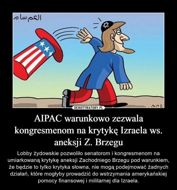 AIPAC warunkowo zezwala kongresmenom na krytykę Izraela ws. aneksji Z. Brzegu – Lobby żydowskie pozwoliło senatorom i kongresmenom na umiarkowaną krytykę aneksji Zachodniego Brzegu pod warunkiem, że będzie to tylko krytyka słowna, nie mogą podejmować żadnych działań, które mogłyby prowadzić do wstrzymania amerykańskiej pomocy finansowej i militarnej dla Izraela.