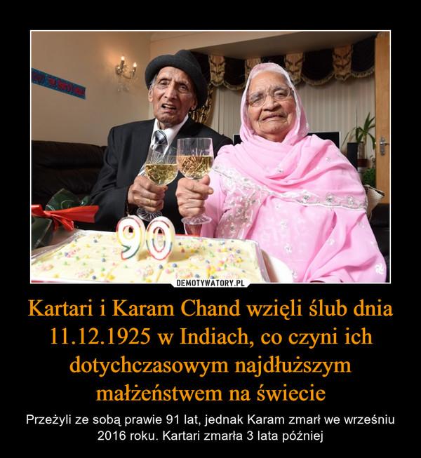 Kartari i Karam Chand wzięli ślub dnia 11.12.1925 w Indiach, co czyni ich dotychczasowym najdłuższym małżeństwem na świecie – Przeżyli ze sobą prawie 91 lat, jednak Karam zmarł we wrześniu 2016 roku. Kartari zmarła 3 lata później