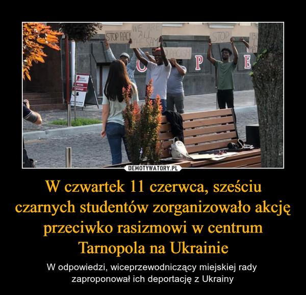 W czwartek 11 czerwca, sześciu czarnych studentów zorganizowało akcję przeciwko rasizmowi w centrum Tarnopola na Ukrainie – W odpowiedzi, wiceprzewodniczący miejskiej rady zaproponował ich deportację z Ukrainy