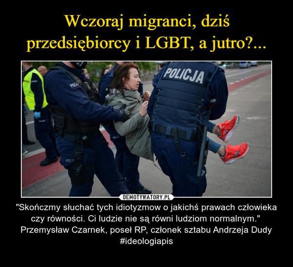 """– """"Skończmy słuchać tych idiotyzmow o jakichś prawach człowieka czy równości. Ci ludzie nie są równi ludziom normalnym."""" Przemysław Czarnek, poseł RP, członek sztabu Andrzeja Dudy#ideologiapis"""