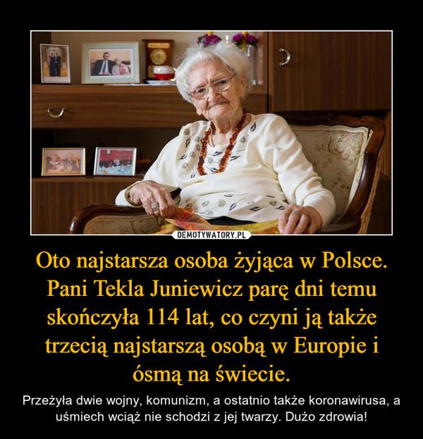 Oto najstarsza osoba żyjąca w Polsce. Pani Tekla Juniewicz parę dni temu skończyła 114 lat, co czyni ją także trzecią najstarszą osobą w Europie i ósmą na świecie. – Przeżyła dwie wojny, komunizm, a ostatnio także koronawirusa, a uśmiech wciąż nie schodzi z jej twarzy. Dużo zdrowia!