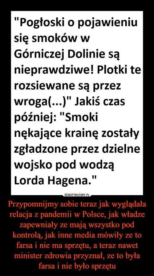 Przypomnijmy sobie teraz jak wyglądała relacja z pandemii w Polsce, jak władze zapewniały ze mają wszystko pod kontrolą, jak inne media mówiły ze to farsa i nie ma sprzętu, a teraz nawet minister zdrowia przyznał, ze to była farsa i nie było sprzętu