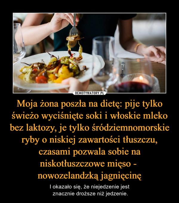 Moja żona poszła na dietę: pije tylko świeżo wyciśnięte soki i włoskie mleko bez laktozy, je tylko śródziemnomorskie ryby o niskiej zawartości tłuszczu, czasami pozwala sobie na niskotłuszczowe mięso - nowozelandzką jagnięcinę – I okazało się, że niejedzenie jest znacznie droższe niż jedzenie.