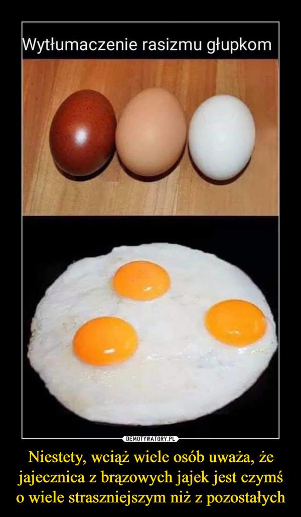 Niestety, wciąż wiele osób uważa, że jajecznica z brązowych jajek jest czymś o wiele straszniejszym niż z pozostałych –