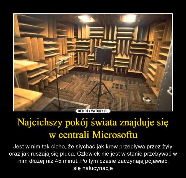 Najcichszy pokój świata znajduje sięw centrali Microsoftu – Jest w nim tak cicho, że słychać jak krew przepływa przez żyły oraz jak ruszają się płuca. Człowiek nie jest w stanie przebywać w nim dłużej niż 45 minut. Po tym czasie zaczynają pojawiaćsię halucynacje