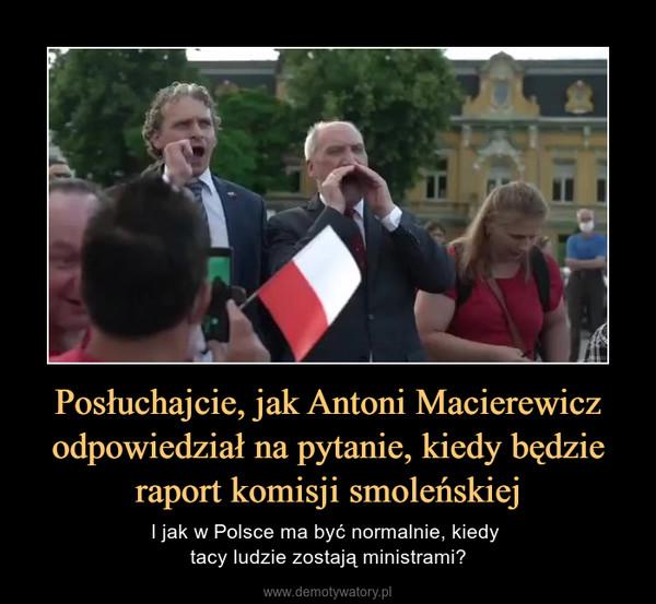 Posłuchajcie, jak Antoni Macierewicz odpowiedział na pytanie, kiedy będzie raport komisji smoleńskiej – I jak w Polsce ma być normalnie, kiedy tacy ludzie zostają ministrami?