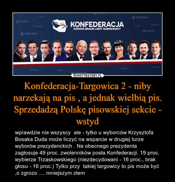 Konfederacja-Targowica 2 - niby narzekają na pis , a jednak wielbią pis. Sprzedadzą Polskę pisowskiej sekcie - wstyd – wprawdzie nie wszyscy  ale - tylko u wyborców Krzysztofa Bosaka Duda może liczyć na wsparcie w drugiej turze wyborów prezydenckich . Na obecnego prezydenta zagłosuje 49 proc. zwolenników posła Konfederacji. 19 proc. wybierze Trzaskowskiego (niezdecydowani - 16 proc., brak głosu - 16 proc.) Tylko przy  takiej targowicy to pis może być ,o zgrozo .... mniejszym złem