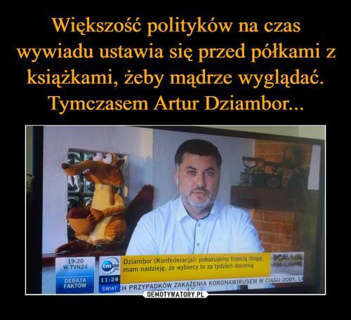 Większość polityków na czas wywiadu ustawia się przed półkami z książkami, żeby mądrze wyglądać. Tymczasem Artur Dziambor...