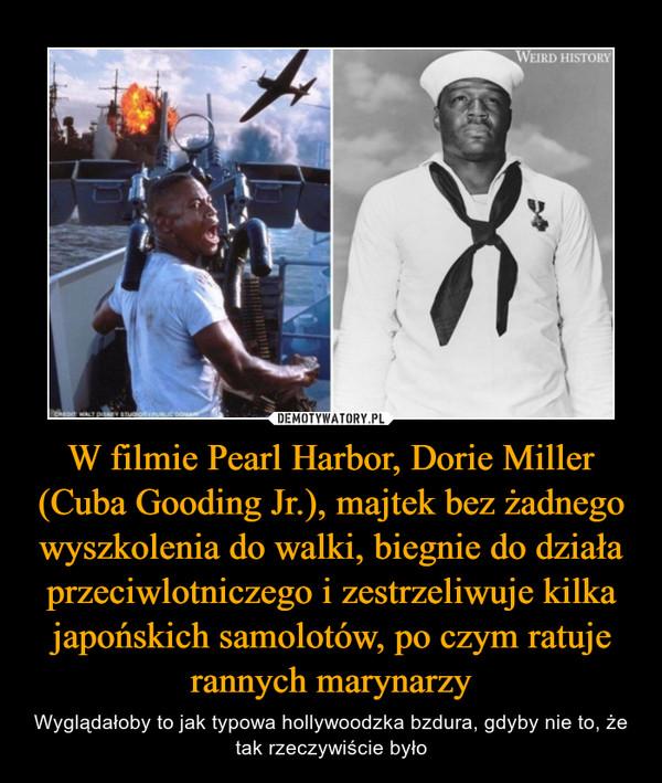 W filmie Pearl Harbor, Dorie Miller (Cuba Gooding Jr.), majtek bez żadnego wyszkolenia do walki, biegnie do działa przeciwlotniczego i zestrzeliwuje kilka japońskich samolotów, po czym ratuje rannych marynarzy – Wyglądałoby to jak typowa hollywoodzka bzdura, gdyby nie to, że tak rzeczywiście było