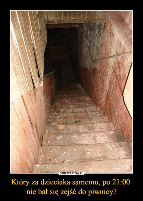Który za dzieciaka samemu, po 21:00  nie bał się zejść do piwnicy?