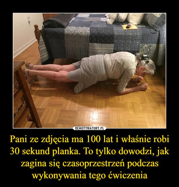 Pani ze zdjęcia ma 100 lat i właśnie robi 30 sekund planka. To tylko dowodzi, jak zagina się czasoprzestrzeń podczas wykonywania tego ćwiczenia –
