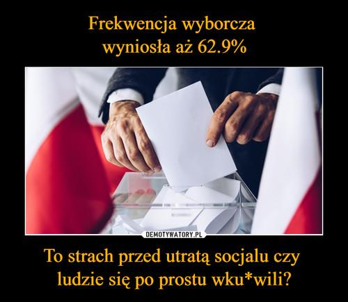 Frekwencja wyborcza  wyniosła aż 62.9% To strach przed utratą socjalu czy  ludzie się po prostu wku*wili?