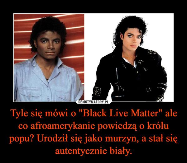 """Tyle się mówi o """"Black Live Matter"""" ale co afroamerykanie powiedzą o królu popu? Urodził się jako murzyn, a stał się autentycznie biały. –"""