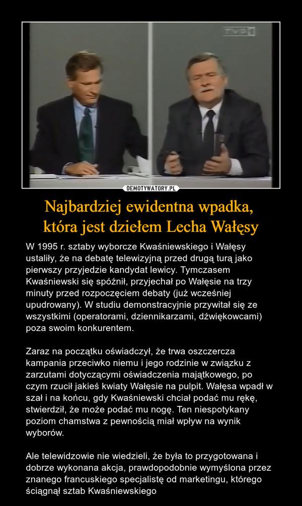 Najbardziej ewidentna wpadka, która jest dziełem Lecha Wałęsy – W 1995 r. sztaby wyborcze Kwaśniewskiego i Wałęsy ustaliły, że na debatę telewizyjną przed drugą turą jako pierwszy przyjedzie kandydat lewicy. Tymczasem Kwaśniewski się spóźnił, przyjechał po Wałęsie na trzy minuty przed rozpoczęciem debaty (już wcześniej upudrowany). W studiu demonstracyjnie przywitał się ze wszystkimi (operatorami, dziennikarzami, dźwiękowcami) poza swoim konkurentem. Zaraz na początku oświadczył, że trwa oszczercza kampania przeciwko niemu i jego rodzinie w związku z zarzutami dotyczącymi oświadczenia majątkowego, po czym rzucił jakieś kwiaty Wałęsie na pulpit. Wałęsa wpadł w szał i na końcu, gdy Kwaśniewski chciał podać mu rękę, stwierdził, że może podać mu nogę. Ten niespotykany poziom chamstwa z pewnością miał wpływ na wynik wyborów.Ale telewidzowie nie wiedzieli, że była to przygotowana i dobrze wykonana akcja, prawdopodobnie wymyślona przez znanego francuskiego specjalistę od marketingu, którego ściągnął sztab Kwaśniewskiego