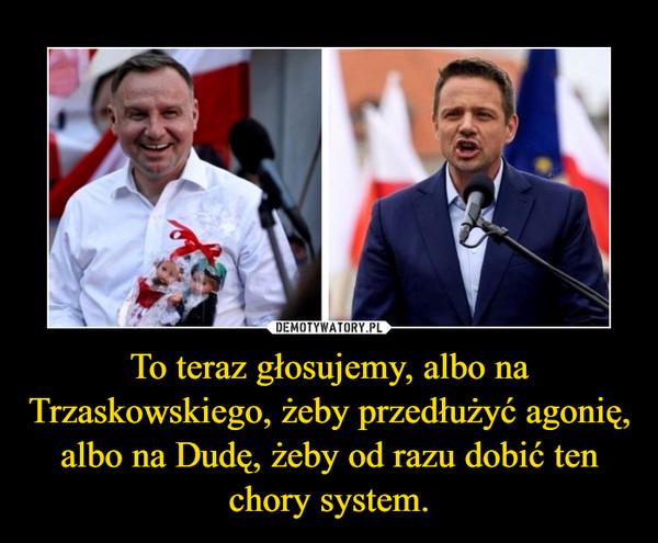 To teraz głosujemy, albo na Trzaskowskiego, żeby przedłużyć agonię, albo na Dudę, żeby od razu dobić ten chory system. –