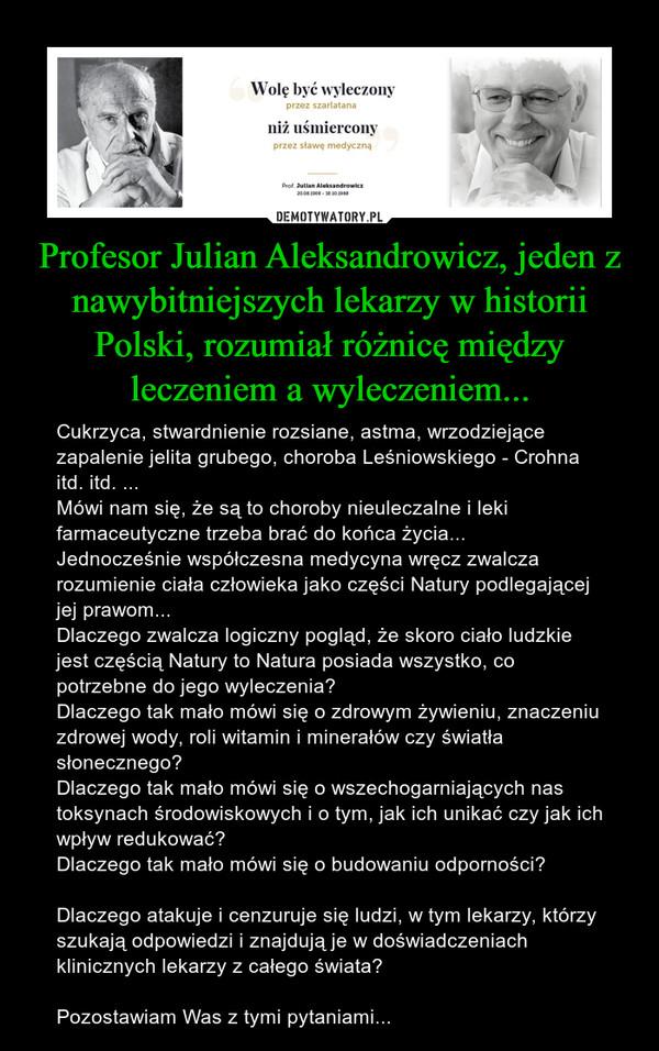 Profesor Julian Aleksandrowicz, jeden z nawybitniejszych lekarzy w historii Polski, rozumiał różnicę między leczeniem a wyleczeniem... – Cukrzyca, stwardnienie rozsiane, astma, wrzodziejące zapalenie jelita grubego, choroba Leśniowskiego - Crohna itd. itd. ...Mówi nam się, że są to choroby nieuleczalne i leki farmaceutyczne trzeba brać do końca życia...Jednocześnie współczesna medycyna wręcz zwalcza rozumienie ciała człowieka jako części Natury podlegającej jej prawom...Dlaczego zwalcza logiczny pogląd, że skoro ciało ludzkie jest częścią Natury to Natura posiada wszystko, co potrzebne do jego wyleczenia?Dlaczego tak mało mówi się o zdrowym żywieniu, znaczeniu zdrowej wody, roli witamin i minerałów czy światła słonecznego? Dlaczego tak mało mówi się o wszechogarniających nas toksynach środowiskowych i o tym, jak ich unikać czy jak ich wpływ redukować?Dlaczego tak mało mówi się o budowaniu odporności?Dlaczego atakuje i cenzuruje się ludzi, w tym lekarzy, którzy szukają odpowiedzi i znajdują je w doświadczeniach klinicznych lekarzy z całego świata? Pozostawiam Was z tymi pytaniami...