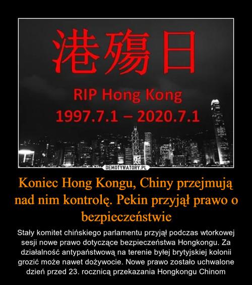 Koniec Hong Kongu, Chiny przejmują nad nim kontrolę. Pekin przyjął prawo o bezpieczeństwie