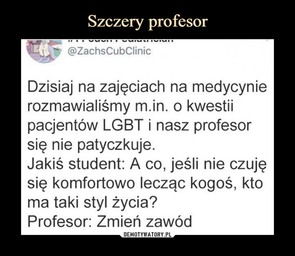 –  Dzisiaj na zajęciach na medycynie rozmawialiśmy m.in. o kwestii pacjentów LGBT i nasz profesor się nie patyczkuje. Jakiś student: A co, jeśli nie czuję się komfortowo lecząc kogoś, kto ma taki styl życia? Profesor: Zmień zawód