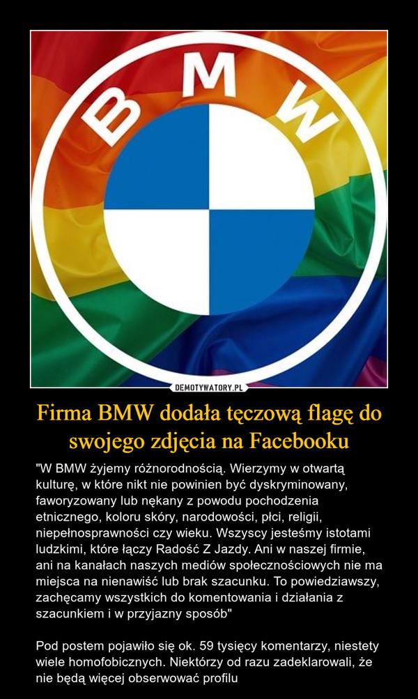 """Firma BMW dodała tęczową flagę do swojego zdjęcia na Facebooku – """"W BMW żyjemy różnorodnością. Wierzymy w otwartą kulturę, w które nikt nie powinien być dyskryminowany, faworyzowany lub nękany z powodu pochodzenia etnicznego, koloru skóry, narodowości, płci, religii, niepełnosprawności czy wieku. Wszyscy jesteśmy istotami ludzkimi, które łączy Radość Z Jazdy. Ani w naszej firmie, ani na kanałach naszych mediów społecznościowych nie ma miejsca na nienawiść lub brak szacunku. To powiedziawszy, zachęcamy wszystkich do komentowania i działania z szacunkiem i w przyjazny sposób""""Pod postem pojawiło się ok. 59 tysięcy komentarzy, niestety wiele homofobicznych. Niektórzy od razu zadeklarowali, że nie będą więcej obserwować profilu"""