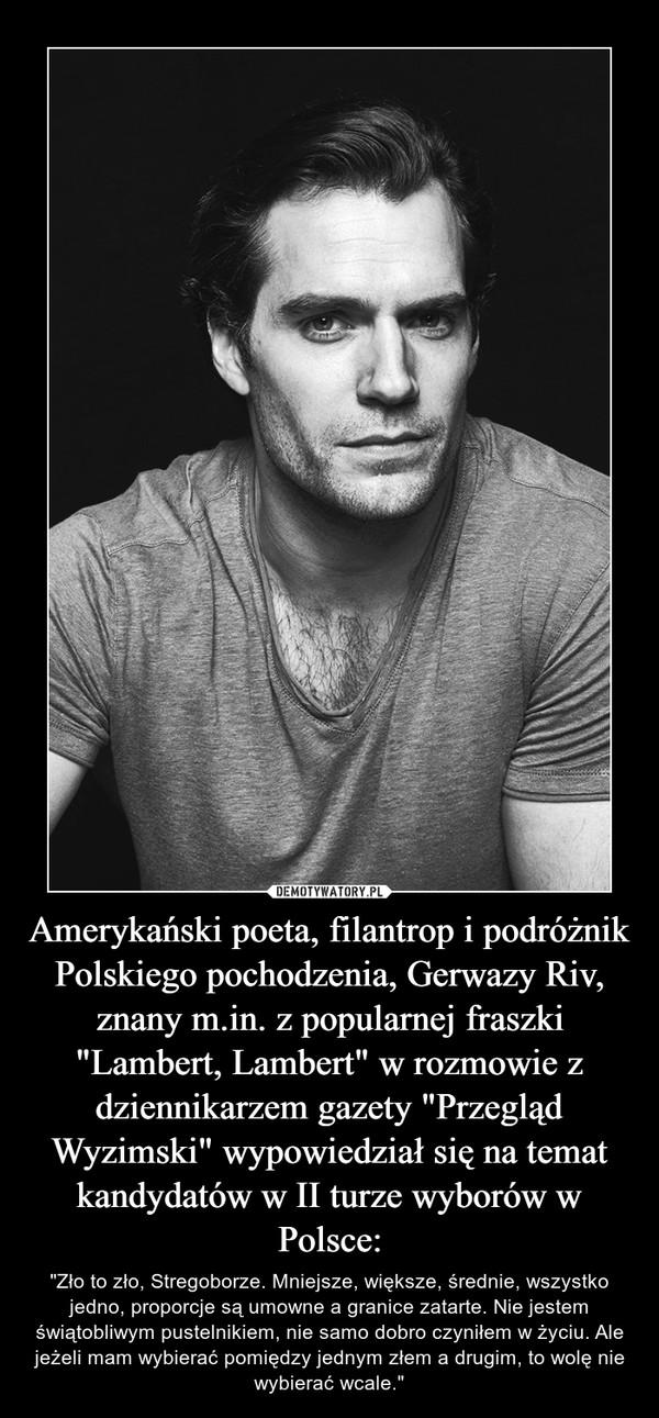 """Amerykański poeta, filantrop i podróżnik Polskiego pochodzenia, Gerwazy Riv, znany m.in. z popularnej fraszki """"Lambert, Lambert"""" w rozmowie z dziennikarzem gazety """"Przegląd Wyzimski"""" wypowiedział się na temat kandydatów w II turze wyborów w Polsce: – """"Zło to zło, Stregoborze. Mniejsze, większe, średnie, wszystko jedno, proporcje są umowne a granice zatarte. Nie jestem świątobliwym pustelnikiem, nie samo dobro czyniłem w życiu. Ale jeżeli mam wybierać pomiędzy jednym złem a drugim, to wolę nie wybierać wcale."""""""