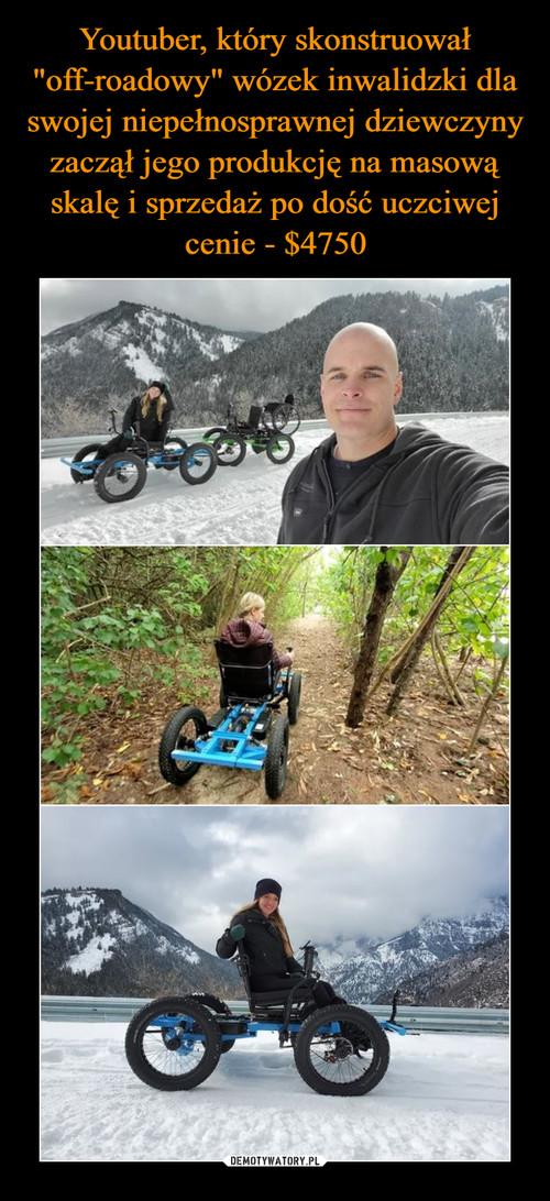 """Youtuber, który skonstruował """"off-roadowy"""" wózek inwalidzki dla swojej niepełnosprawnej dziewczyny zaczął jego produkcję na masową skalę i sprzedaż po dość uczciwej cenie - $4750"""