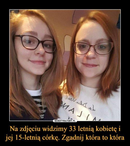 Na zdjęciu widzimy 33 letnią kobietę i jej 15-letnią córkę. Zgadnij która to która