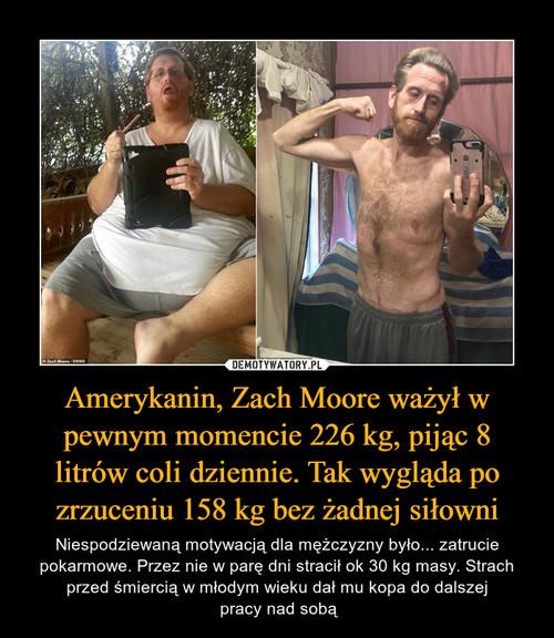 Amerykanin, Zach Moore ważył w pewnym momencie 226 kg, pijąc 8 litrów coli dziennie. Tak wygląda po zrzuceniu 158 kg bez żadnej siłowni