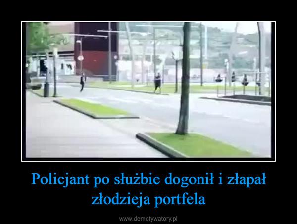 Policjant po służbie dogonił i złapał złodzieja portfela –