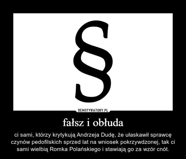 fałsz i obłuda – ci sami, którzy krytykują Andrzeja Dudę, że ułaskawił sprawcę czynów pedofilskich sprzed lat na wniosek pokrzywdzonej, tak ci sami wielbią Romka Polańskiego i stawiają go za wzór cnót.