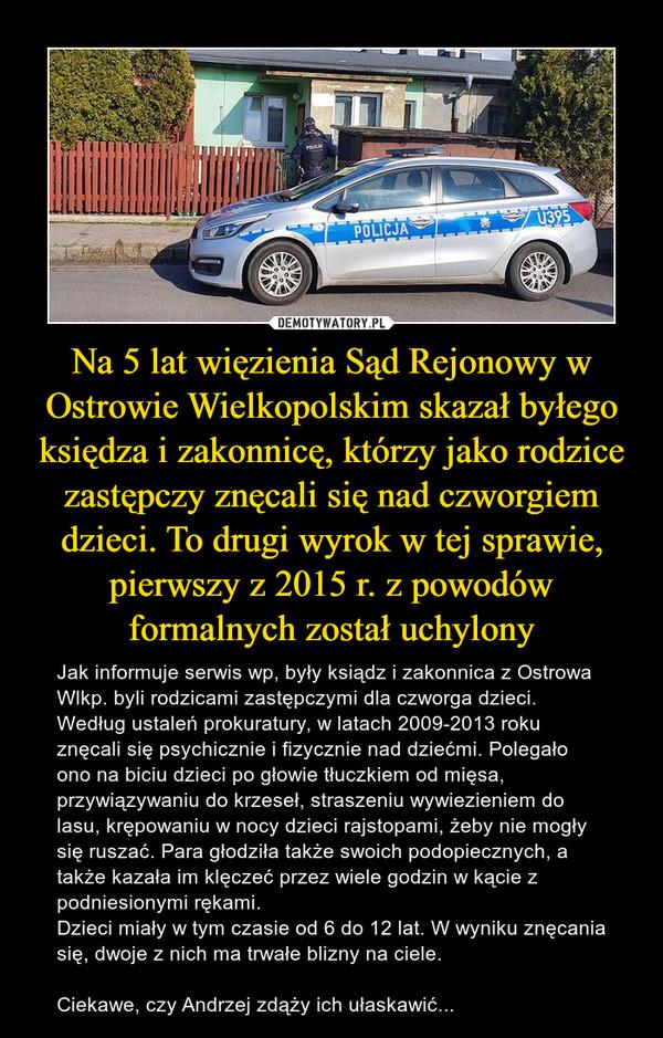 Na 5 lat więzienia Sąd Rejonowy w Ostrowie Wielkopolskim skazał byłego księdza i zakonnicę, którzy jako rodzice zastępczy znęcali się nad czworgiem dzieci. To drugi wyrok w tej sprawie, pierwszy z 2015 r. z powodów formalnych został uchylony – Jak informuje serwis wp, były ksiądz i zakonnica z Ostrowa Wlkp. byli rodzicami zastępczymi dla czworga dzieci. Według ustaleń prokuratury, w latach 2009-2013 roku znęcali się psychicznie i fizycznie nad dziećmi. Polegało ono na biciu dzieci po głowie tłuczkiem od mięsa, przywiązywaniu do krzeseł, straszeniu wywiezieniem do lasu, krępowaniu w nocy dzieci rajstopami, żeby nie mogły się ruszać. Para głodziła także swoich podopiecznych, a także kazała im klęczeć przez wiele godzin w kącie z podniesionymi rękami.Dzieci miały w tym czasie od 6 do 12 lat. W wyniku znęcania się, dwoje z nich ma trwałe blizny na ciele.Ciekawe, czy Andrzej zdąży ich ułaskawić...