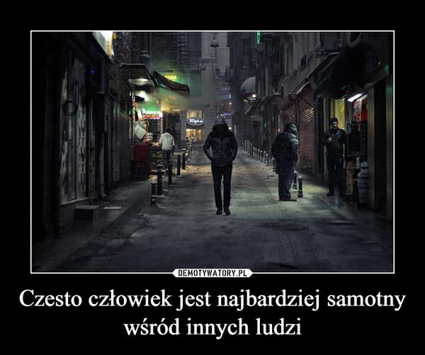 Czesto człowiek jest najbardziej samotny wśród innych ludzi –