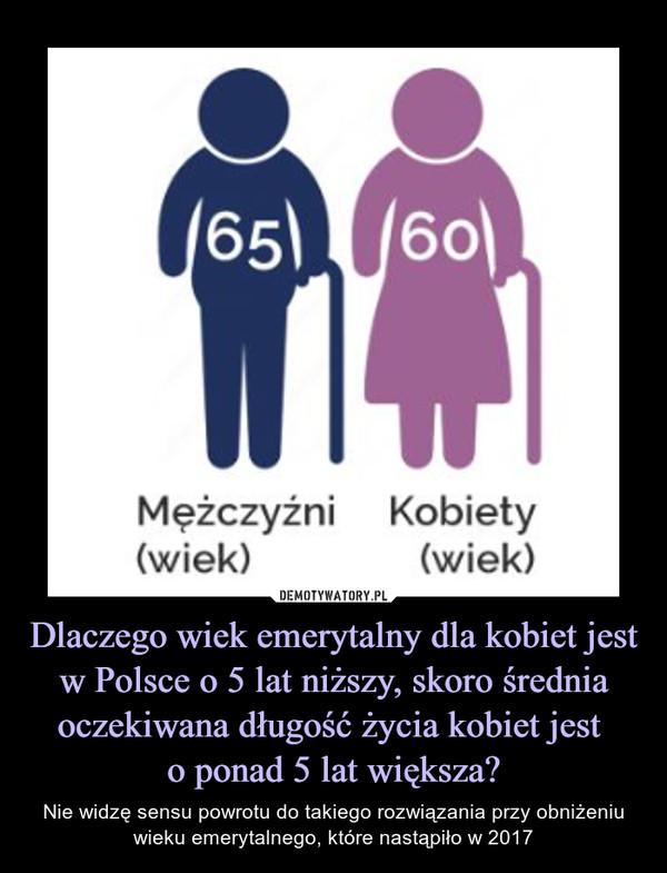 Dlaczego wiek emerytalny dla kobiet jest w Polsce o 5 lat niższy, skoro średnia oczekiwana długość życia kobiet jest o ponad 5 lat większa? – Nie widzę sensu powrotu do takiego rozwiązania przy obniżeniu wieku emerytalnego, które nastąpiło w 2017
