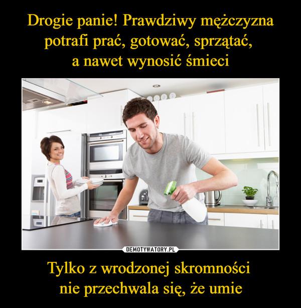 Drogie panie! Prawdziwy mężczyzna potrafi prać, gotować, sprzątać,  a nawet wynosić śmieci Tylko z wrodzonej skromności  nie przechwala się, że umie