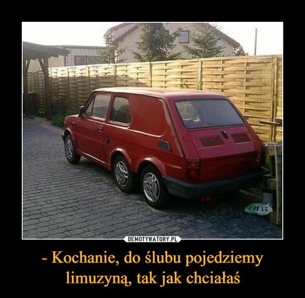 - Kochanie, do ślubu pojedziemy limuzyną, tak jak chciałaś –