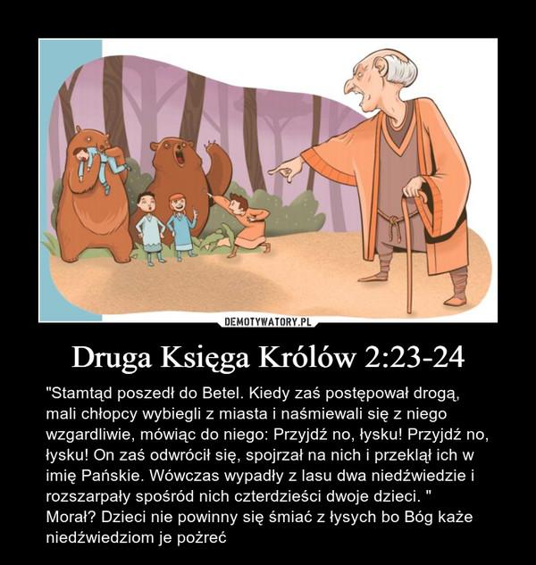 """Druga Księga Królów 2:23-24 – """"Stamtąd poszedł do Betel. Kiedy zaś postępował drogą, mali chłopcy wybiegli z miasta i naśmiewali się z niego wzgardliwie, mówiąc do niego: Przyjdź no, łysku! Przyjdź no, łysku! On zaś odwrócił się, spojrzał na nich i przeklął ich w imię Pańskie. Wówczas wypadły z lasu dwa niedźwiedzie i rozszarpały spośród nich czterdzieści dwoje dzieci. """"Morał? Dzieci nie powinny się śmiać z łysych bo Bóg każe niedźwiedziom je pożreć"""