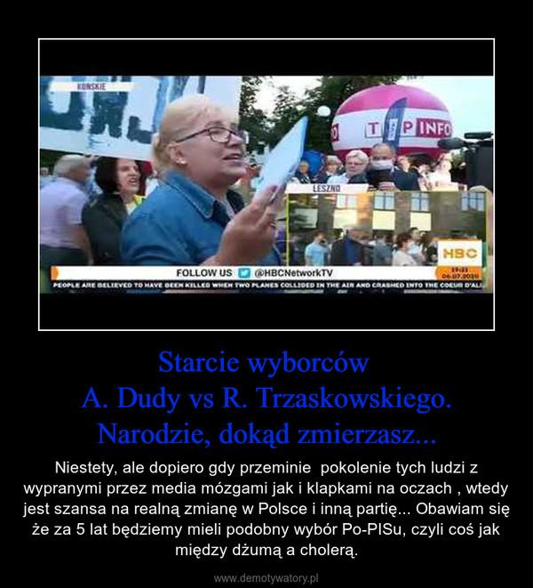 Starcie wyborców A. Dudy vs R. Trzaskowskiego. Narodzie, dokąd zmierzasz... – Niestety, ale dopiero gdy przeminie  pokolenie tych ludzi z wypranymi przez media mózgami jak i klapkami na oczach , wtedy jest szansa na realną zmianę w Polsce i inną partię... Obawiam się że za 5 lat będziemy mieli podobny wybór Po-PISu, czyli coś jak między dżumą a cholerą.