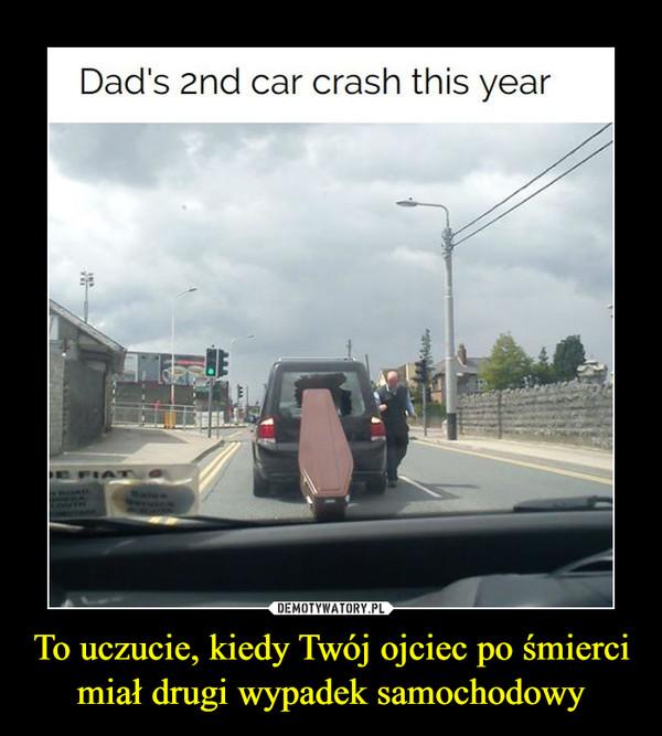 To uczucie, kiedy Twój ojciec po śmierci miał drugi wypadek samochodowy –