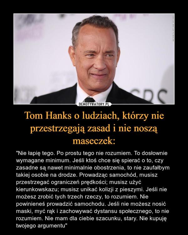 """Tom Hanks o ludziach, którzy nie przestrzegają zasad i nie noszą maseczek: – """"Nie łapię tego. Po prostu tego nie rozumiem. To dosłownie wymagane minimum. Jeśli ktoś chce się spierać o to, czy zasadne są nawet minimalnie obostrzenia, to nie zaufałbym takiej osobie na drodze. Prowadząc samochód, musisz przestrzegać ograniczeń prędkości; musisz użyć kierunkowskazu; musisz unikać kolizji z pieszymi. Jeśli nie możesz zrobić tych trzech rzeczy, to rozumiem. Nie powinieneś prowadzić samochodu. Jeśli nie możesz nosić maski, myć rąk i zachowywać dystansu społecznego, to nie rozumiem. Nie mam dla ciebie szacunku, stary. Nie kupuję twojego argumentu"""""""