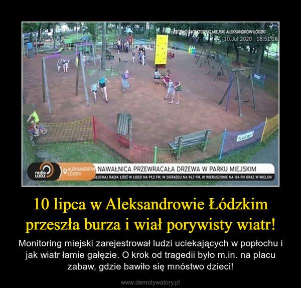 10 lipca w Aleksandrowie Łódzkim przeszła burza i wiał porywisty wiatr! – Monitoring miejski zarejestrował ludzi uciekających w popłochu i jak wiatr łamie gałęzie. O krok od tragedii było m.in. na placu zabaw, gdzie bawiło się mnóstwo dzieci!