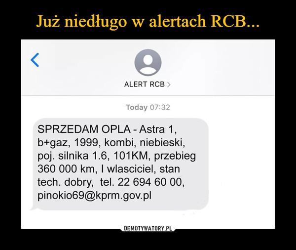 –  ALERT RCB >Today 07:32SPRZEDAM OPLA - Astra 1,b+gaz, 1999, kombi, niebieski,poj. silnika 1.6, 101KM, przebieg360 000 km, wlasciciel, stantech. dobry, tel. 22 694 60 00,pinokio69@kprm.gov.pl