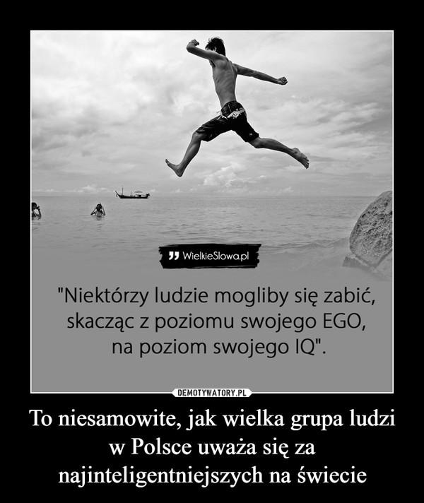 """To niesamowite, jak wielka grupa ludzi w Polsce uważa się za najinteligentniejszych na świecie –  """"Niektórzy ludzie mogliby się zabić,skacząc z poziomu swojego EGO,na poziom swojego IQ""""."""