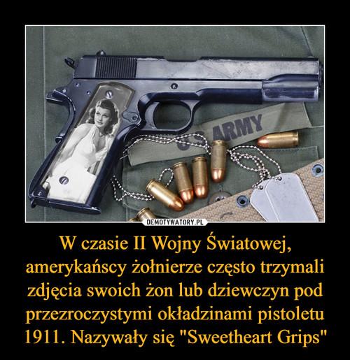 """W czasie II Wojny Światowej, amerykańscy żołnierze często trzymali zdjęcia swoich żon lub dziewczyn pod przezroczystymi okładzinami pistoletu 1911. Nazywały się """"Sweetheart Grips"""""""
