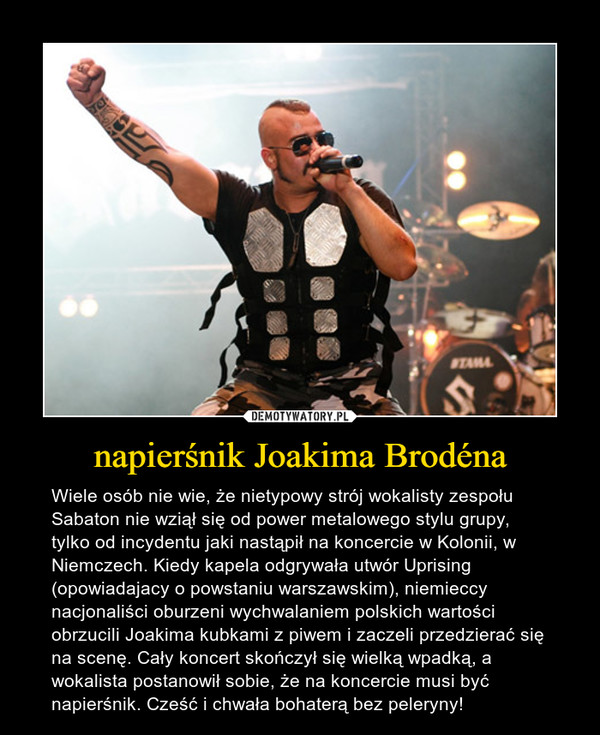 napierśnik Joakima Brodéna – Wiele osób nie wie, że nietypowy strój wokalisty zespołu Sabaton nie wziął się od power metalowego stylu grupy, tylko od incydentu jaki nastąpił na koncercie w Kolonii, w Niemczech. Kiedy kapela odgrywała utwór Uprising (opowiadajacy o powstaniu warszawskim), niemieccy nacjonaliści oburzeni wychwalaniem polskich wartości obrzucili Joakima kubkami z piwem i zaczeli przedzierać się na scenę. Cały koncert skończył się wielką wpadką, a wokalista postanowił sobie, że na koncercie musi być napierśnik. Cześć i chwała bohaterą bez peleryny!