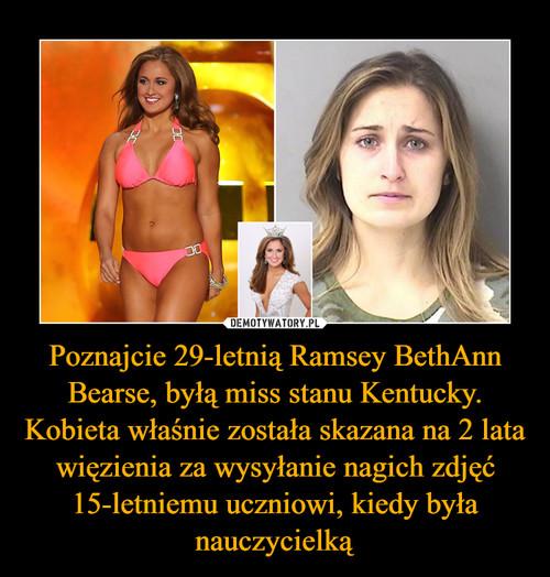 Poznajcie 29-letnią Ramsey BethAnn Bearse, byłą miss stanu Kentucky. Kobieta właśnie została skazana na 2 lata więzienia za wysyłanie nagich zdjęć 15-letniemu uczniowi, kiedy była nauczycielką