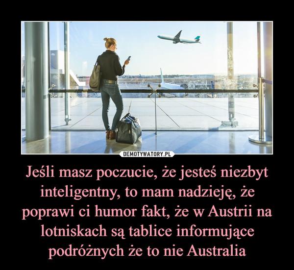 Jeśli masz poczucie, że jesteś niezbyt inteligentny, to mam nadzieję, że poprawi ci humor fakt, że w Austrii na lotniskach są tablice informujące podróżnych że to nie Australia