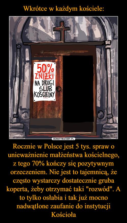 """Wkrótce w każdym kościele: Rocznie w Polsce jest 5 tys. spraw o unieważnienie małżeństwa kościelnego, z tego 70% kończy się pozytywnym orzeczeniem. Nie jest to tajemnicą, że często wystarczy dostatecznie gruba koperta, żeby otrzymać taki """"rozwód"""". A to tylko osłabia i tak już mocno nadwątlone zaufanie do instytucji Kościoła"""