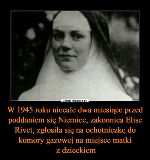 W 1945 roku niecałe dwa miesiące przed poddaniem się Niemiec, zakonnica Elise Rivet, zgłosiła się na ochotniczkę do komory gazowej na miejsce matki  z dzieckiem
