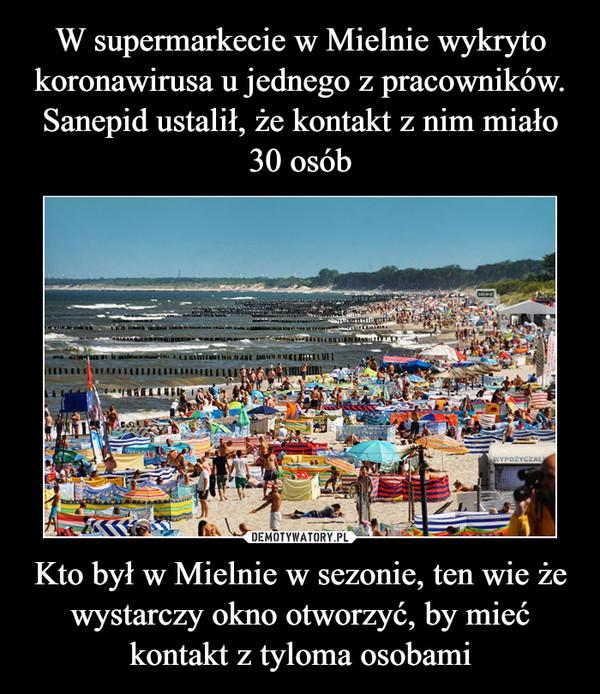Kto był w Mielnie w sezonie, ten wie że wystarczy okno otworzyć, by mieć kontakt z tyloma osobami –